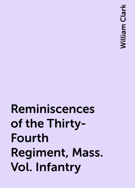 Reminiscences of the Thirty-Fourth Regiment, Mass. Vol. Infantry, William Clark