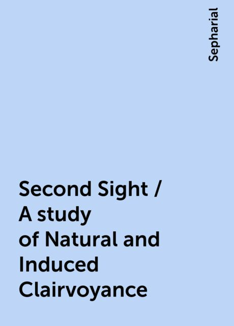 Second Sight / A study of Natural and Induced Clairvoyance, Sepharial