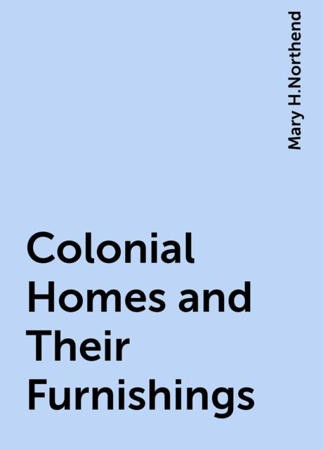 Colonial Homes and Their Furnishings, Mary H.Northend