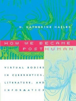 How We Became Posthuman: Virtual Bodies in Cybernetics, Literature, and Informatics, N. Katherine Hayles