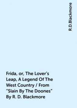 "Frida, or, The Lover's Leap, A Legend Of The West Country / From ""Slain By The Doones"" By R. D. Blackmore, R.D.Blackmore"