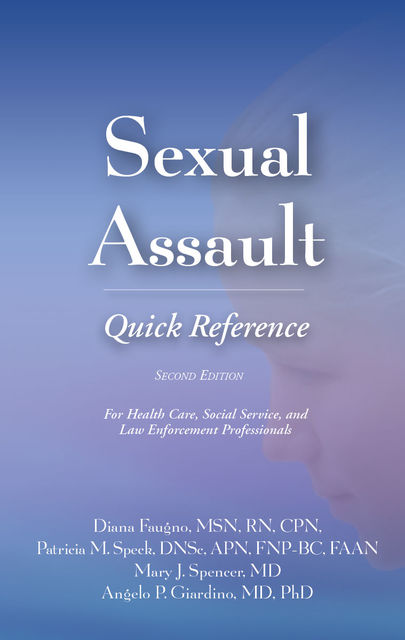 Sexual Assault Quick Reference, Second Edition, M.S, APN, RN, Angelo P. Giardino, CPN, Diana Faugno, Mary J. Spencer, DF-IAFN, DNSc, FAAFS, FAAN, FNP-BC, Patricia M. Speck