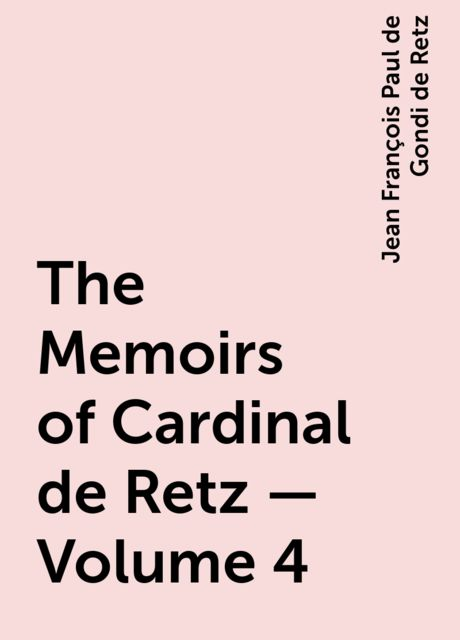 The Memoirs of Cardinal de Retz — Volume 4, Jean François Paul de Gondi de Retz