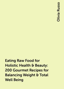 Eating Raw Food for Holistic Health & Beauty : 200 Gourmet Recipes for Balancing Weight & Total Well Being, Olivia Russo