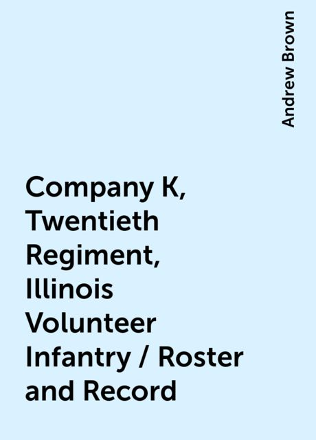 Company K, Twentieth Regiment, Illinois Volunteer Infantry / Roster and Record, Andrew Brown