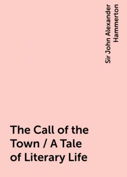 The Call of the Town / A Tale of Literary Life, Sir John Alexander Hammerton