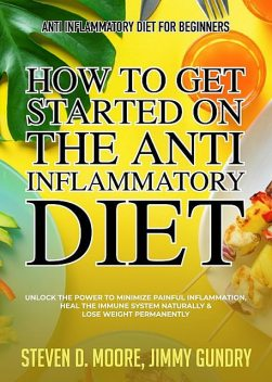 Anti Inflammatory Diet for Beginners – How to Get Started on the Anti Inflammatory Diet, Steven Moore, Jimmy Gundry