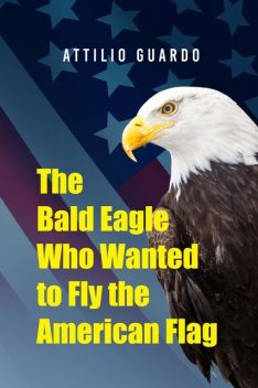 The Bald Eagle Who Wanted to Fly the American Flag, Attilio Guardo