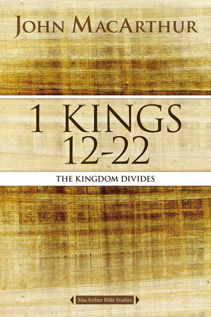 1 Kings 12 to 22, John MacArthur