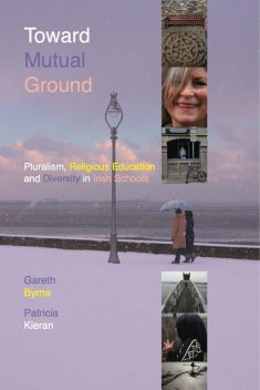 Toward Mutual Ground - Pluralism, Religious Education and Diversity in Schools, Gareth Byrne, Patricia Kieran
