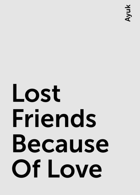 Lost Friends Because Of Love, Ayuk