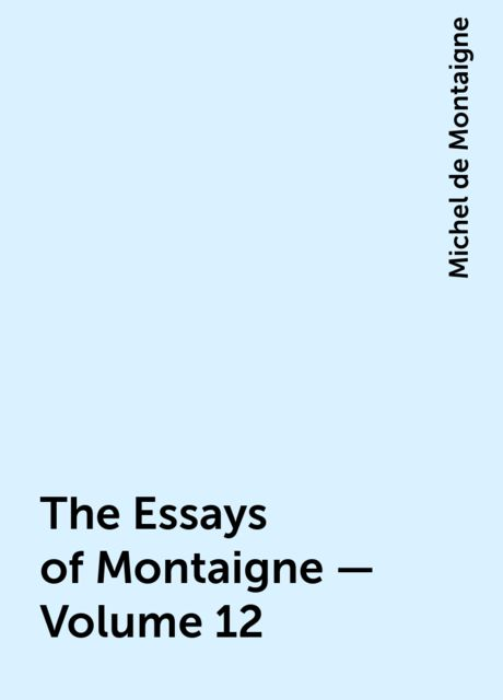 The Essays of Montaigne — Volume 12, Michel de Montaigne