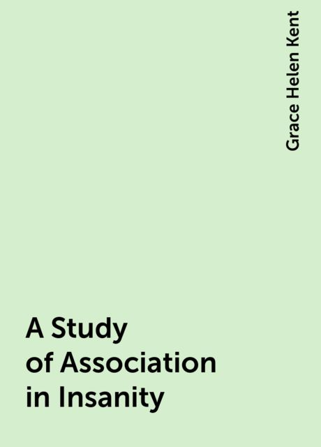 A Study of Association in Insanity, Grace Helen Kent