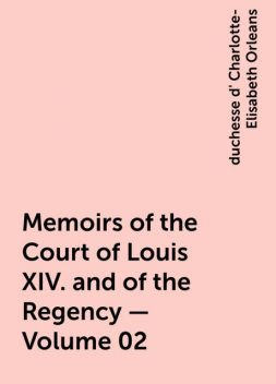 Memoirs of the Court of Louis XIV. and of the Regency — Volume 02, duchesse d' Charlotte-Elisabeth Orleans