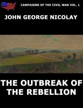 Campaigns Of The Civil War Vol. 1 – The Outbreak Of Rebellion, John G. Nicolay