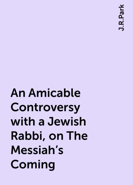 An Amicable Controversy with a Jewish Rabbi, on The Messiah's Coming, J.R.Park