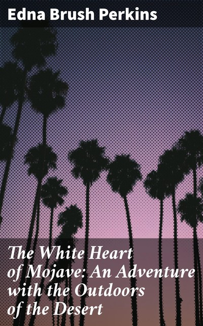 The White Heart of Mojave: An Adventure with the Outdoors of the Desert, Edna Brush Perkins