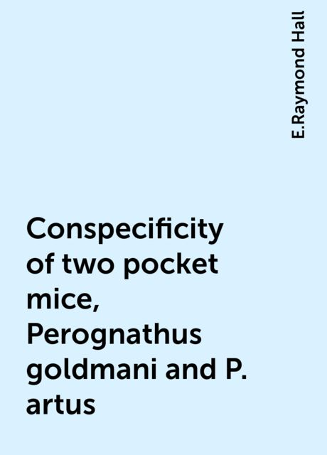 Conspecificity of two pocket mice, Perognathus goldmani and P. artus, E.Raymond Hall
