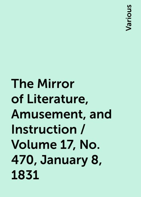 The Mirror of Literature, Amusement, and Instruction / Volume 17, No. 470, January 8, 1831, Various