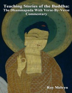 Teaching Stories of the Buddha: The Dhammapada With Verse-By-Verse Commentary, Roy Melvyn