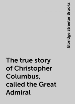 The true story of Christopher Columbus, called the Great Admiral, Elbridge Streeter Brooks