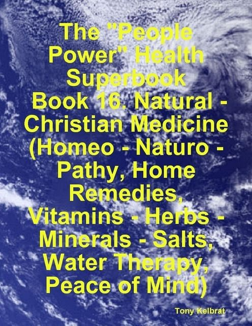 """The """"People Power"""" Health Superbook: Book 16. Natural – Christian Medicine (Homeo – Naturo – Pathy, Home Remedies, Vitamins – Herbs – Minerals – Salts, Water Therapy, Peace of Mind), Tony Kelbrat"""
