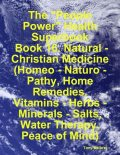 "The ""People Power"" Health Superbook: Book 16. Natural – Christian Medicine (Homeo – Naturo – Pathy, Home Remedies, Vitamins – Herbs – Minerals – Salts, Water Therapy, Peace of Mind), Tony Kelbrat"