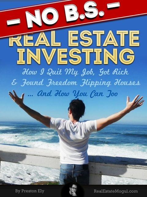 No BS Real Estate Investing – How I Quit My Job, Got Rich, & Found Freedom Flipping Houses… And How You Can Too, Preston Ely
