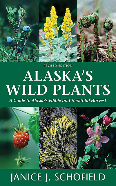 Alaska's Wild Plants, Revised Edition, Janice J. Schofield