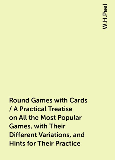 Round Games with Cards / A Practical Treatise on All the Most Popular Games, with Their Different Variations, and Hints for Their Practice, W.H.Peel