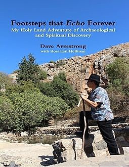 Footsteps That Echo Forever: My Holy Land Adventure of Archaeological and Spiritual Discovery, Dave Armstrong, Ross Earl Hoffman