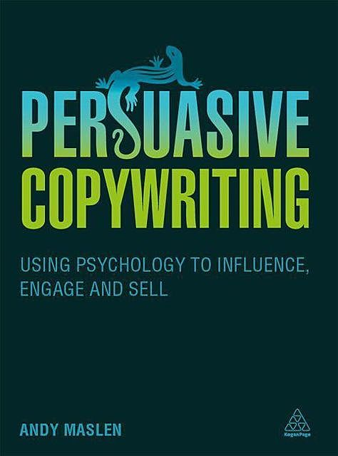 Persuasive Copywriting: Using Psychology to Engage, Influence and Sell, Andy Maslen