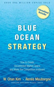 Blue Ocean Strategy: How To Create Uncontested Market Space And Make The Competition Irrelevant, Chan Kim