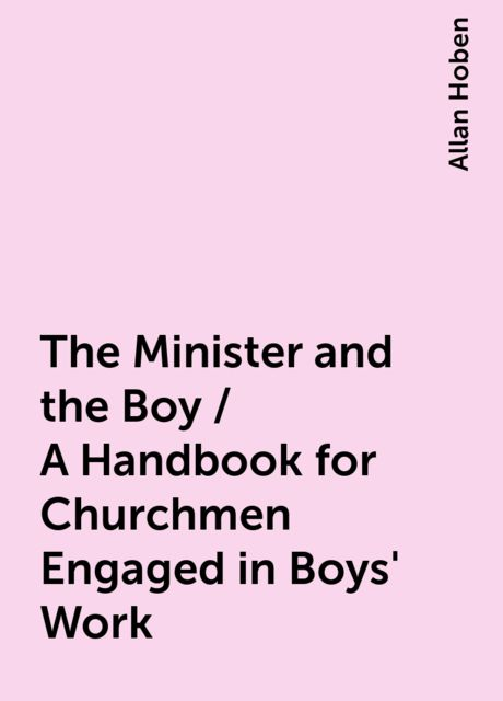 The Minister and the Boy / A Handbook for Churchmen Engaged in Boys' Work, Allan Hoben