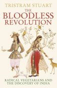 The Bloodless Revolution: Radical Vegetarians and the Discovery of India, Tristram Stuart