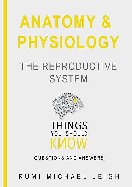 """Anatomy and Physiology «The Reproductive System"""", Rumi Michael Leigh"""
