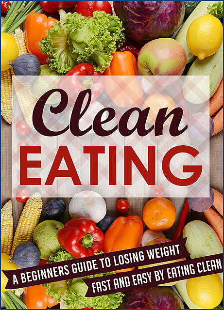 Clean Eating: A Beginners Guide To Losing Weight Fast And Easy By Eating Clean, Old Natural Ways