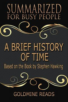A Brief History of Time – Summarized for Busy People: Based On the Book By Stephen Hawking, Goldmine Reads