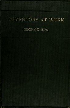 Inventors at Work, with Chapters on Discovery, George Iles
