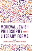 Medieval Jewish Philosophy and Its Literary Forms, James Robinson, Edited by Aaron W. Hughes