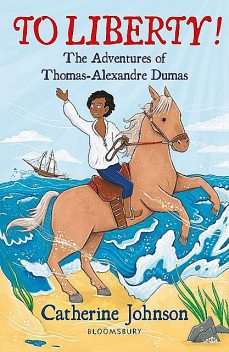 To Liberty! The Adventures of Thomas-Alexandre Dumas: A Bloomsbury Reader, Catherine Johnson
