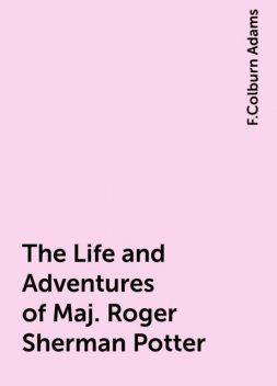 The Life and Adventures of Maj. Roger Sherman Potter, F.Colburn Adams