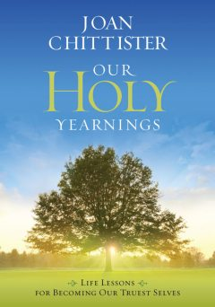 Our Holy Yearnings: Life lessons for becoming our truest selves, Joan Chittister