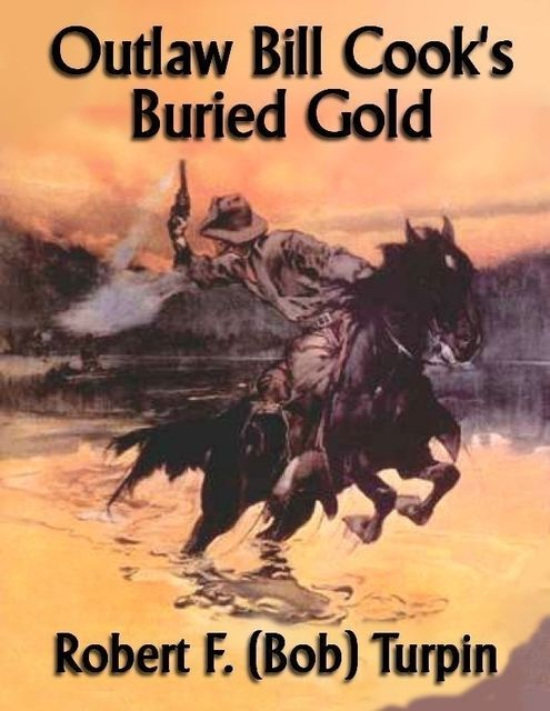 Outlaw Bill Cook's Buried Gold, Robert F.Turpin