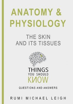 "Anatomy and Physiology «The Skin and its Tissues"", Rumi Michael Leigh"