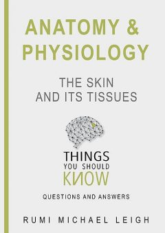"""Anatomy and Physiology «The Skin and its Tissues"""", Rumi Michael Leigh"""