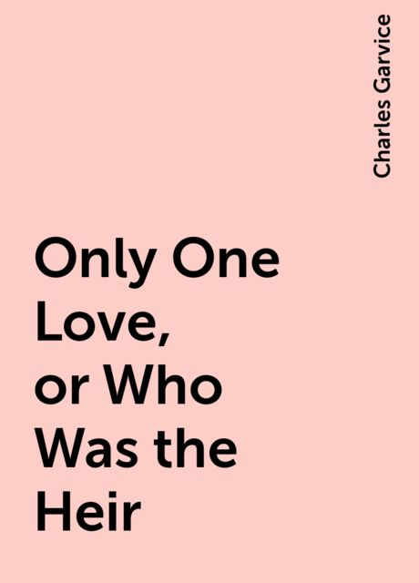 Only One Love, or Who Was the Heir, Charles Garvice