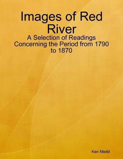 Images of Red River: A Selection of Readings Concerning the Period from 1790 to 1870, Ken Medd