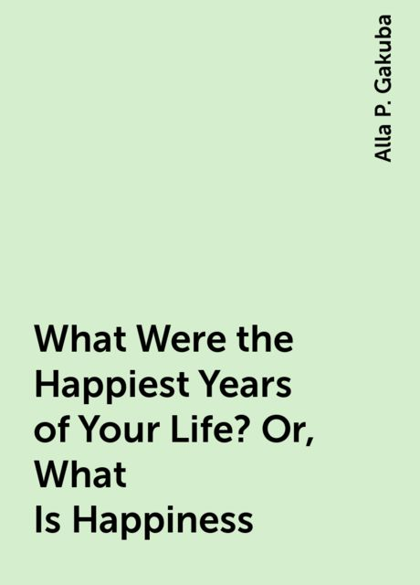 What Were the Happiest Years of Your Life? Or, What Is Happiness, Alla P. Gakuba