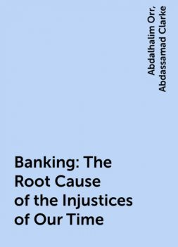 Banking: The Root Cause of the Injustices of Our Time, Abdalhalim Orr, Abdassamad Clarke